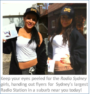 Keep your eyes peeled for the Radio Sydney girls, handing out flyers for  Sydney's largest Radio Station in a suburb near you today!
